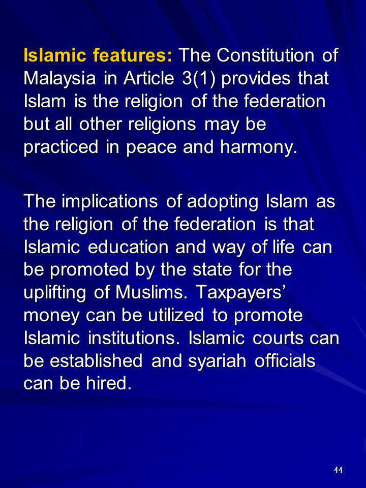 Islamic features: The Constitution of Malaysia in Article 3(1) provides that Islam is the religion of the federation but all other religions may be practiced in peace and harmony.