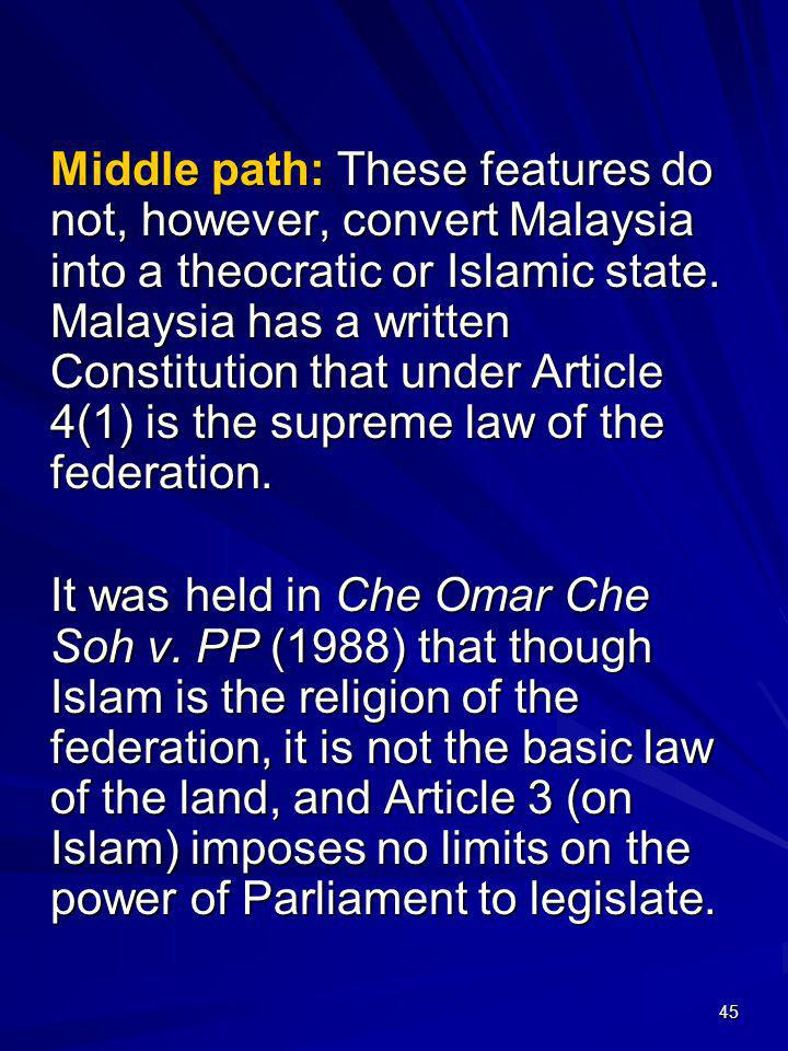 Middle path: These features do not, however, convert Malaysia into a theocratic or Islamic state. Malaysia has a written Constitution that under Article 4(1) is the supreme law of the federation.