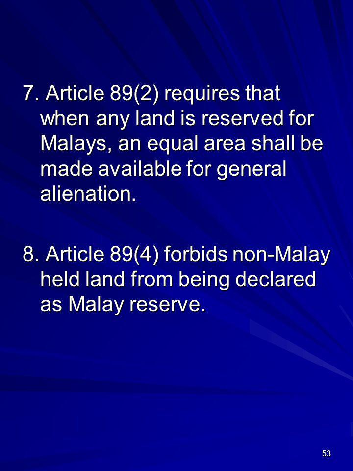 7. Article 89(2) requires that when any land is reserved for Malays, an equal area shall be made available for general alienation.