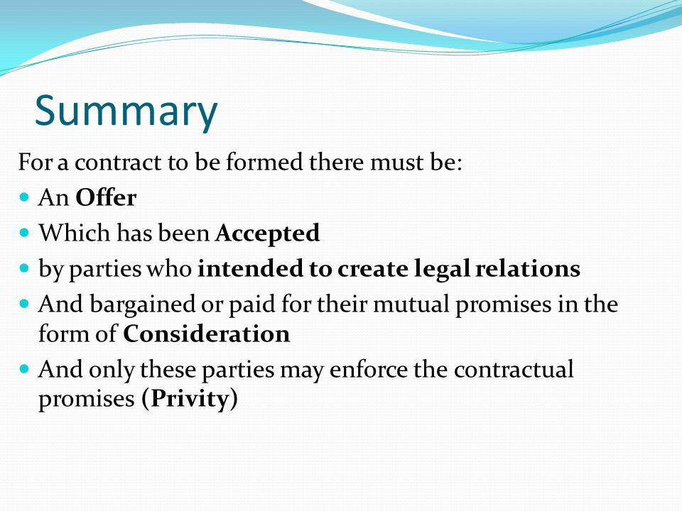 Summary For a contract to be formed there must be: An Offer