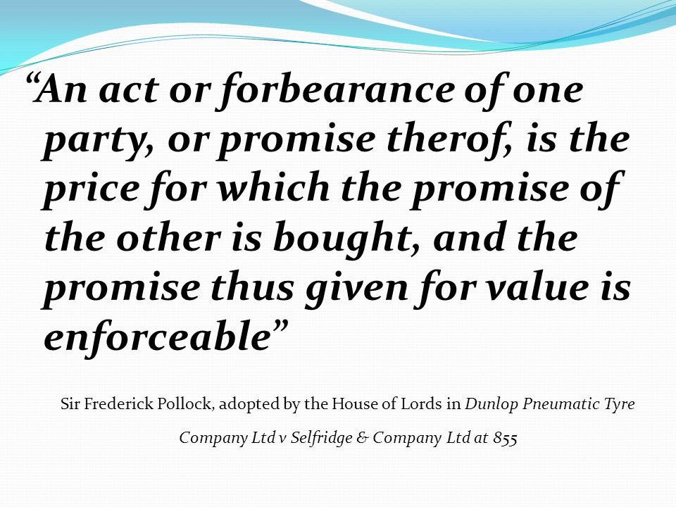 An act or forbearance of one party, or promise therof, is the price for which the promise of the other is bought, and the promise thus given for value is enforceable Sir Frederick Pollock, adopted by the House of Lords in Dunlop Pneumatic Tyre Company Ltd v Selfridge & Company Ltd at 855