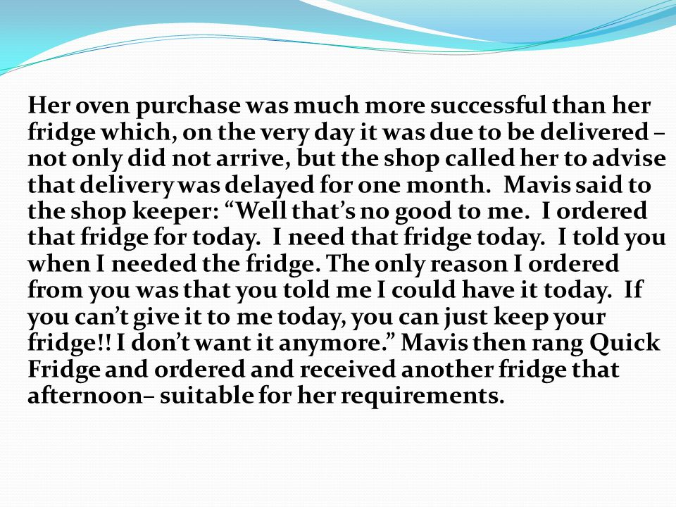 Her oven purchase was much more successful than her fridge which, on the very day it was due to be delivered – not only did not arrive, but the shop called her to advise that delivery was delayed for one month.