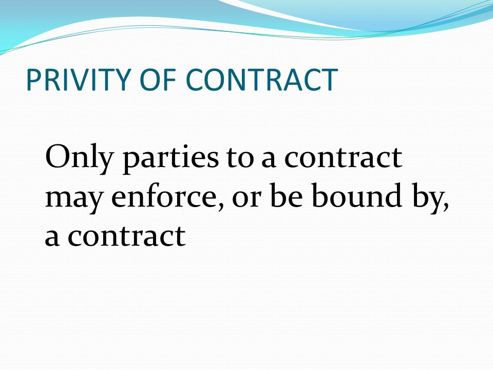 PRIVITY OF CONTRACT Only parties to a contract may enforce, or be bound by, a contract