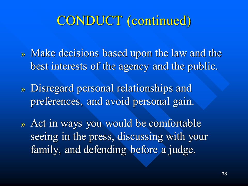 CONDUCT (continued) Make decisions based upon the law and the best interests of the agency and the public.