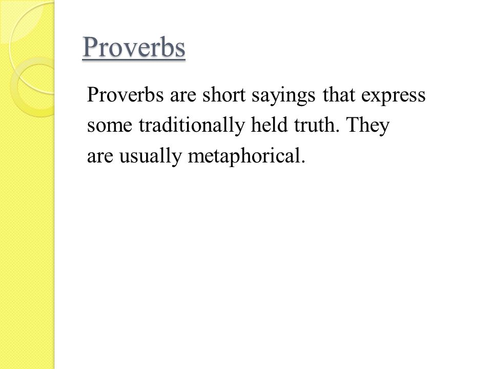 Proverbs Proverbs are short sayings that express some traditionally held truth.