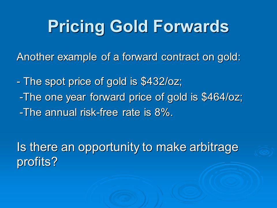 Pricing Gold Forwards Another example of a forward contract on gold: - The spot price of gold is $432/oz;