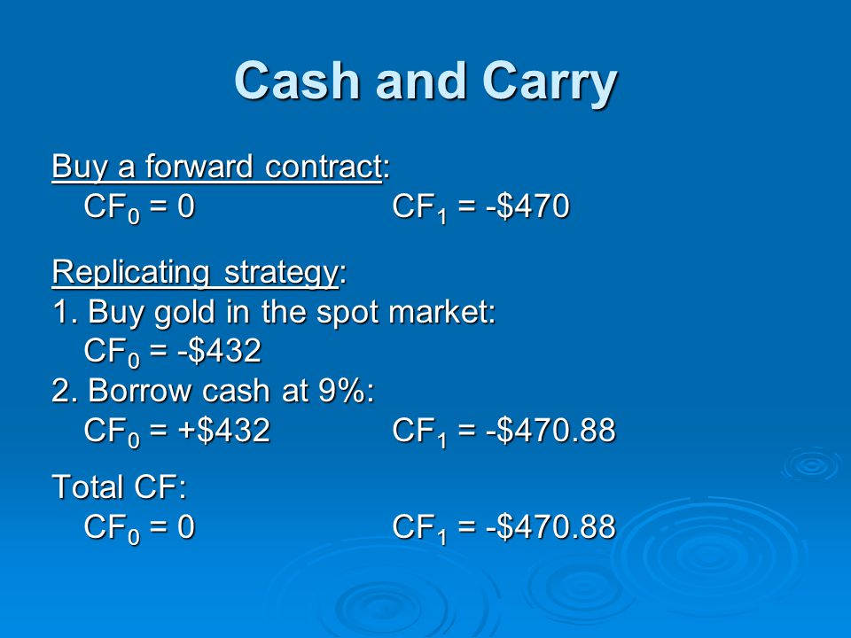 Cash and Carry Buy a forward contract: CF0 = 0 CF1 = -$470