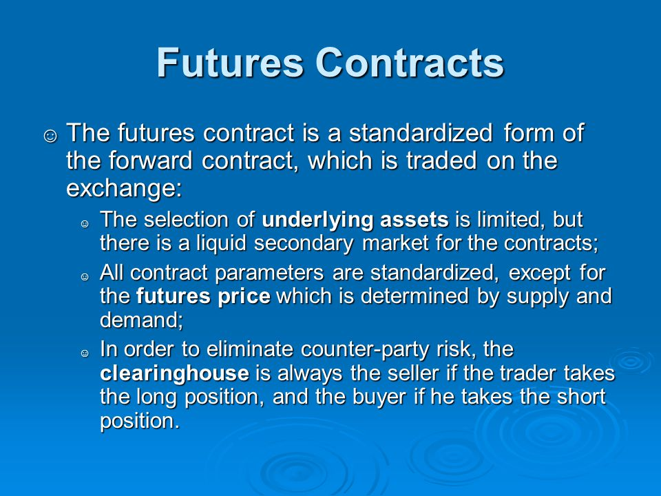 Futures Contracts The futures contract is a standardized form of the forward contract, which is traded on the exchange: