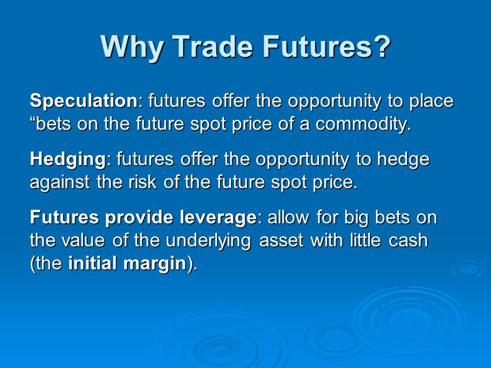 Why Trade Futures Speculation: futures offer the opportunity to place bets on the future spot price of a commodity.