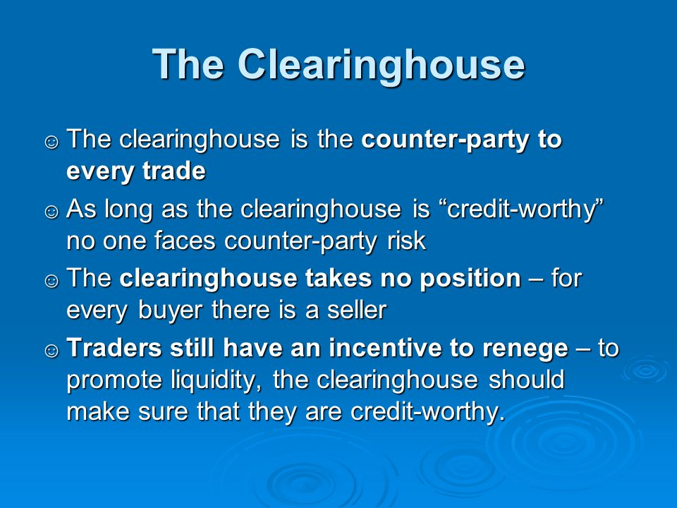 The Clearinghouse The clearinghouse is the counter-party to every trade.
