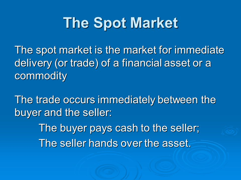 The Spot Market The spot market is the market for immediate delivery (or trade) of a financial asset or a commodity.