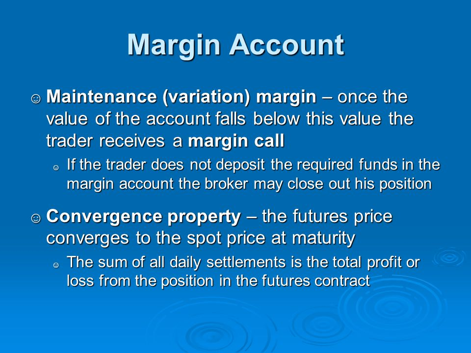 Margin Account Maintenance (variation) margin – once the value of the account falls below this value the trader receives a margin call.