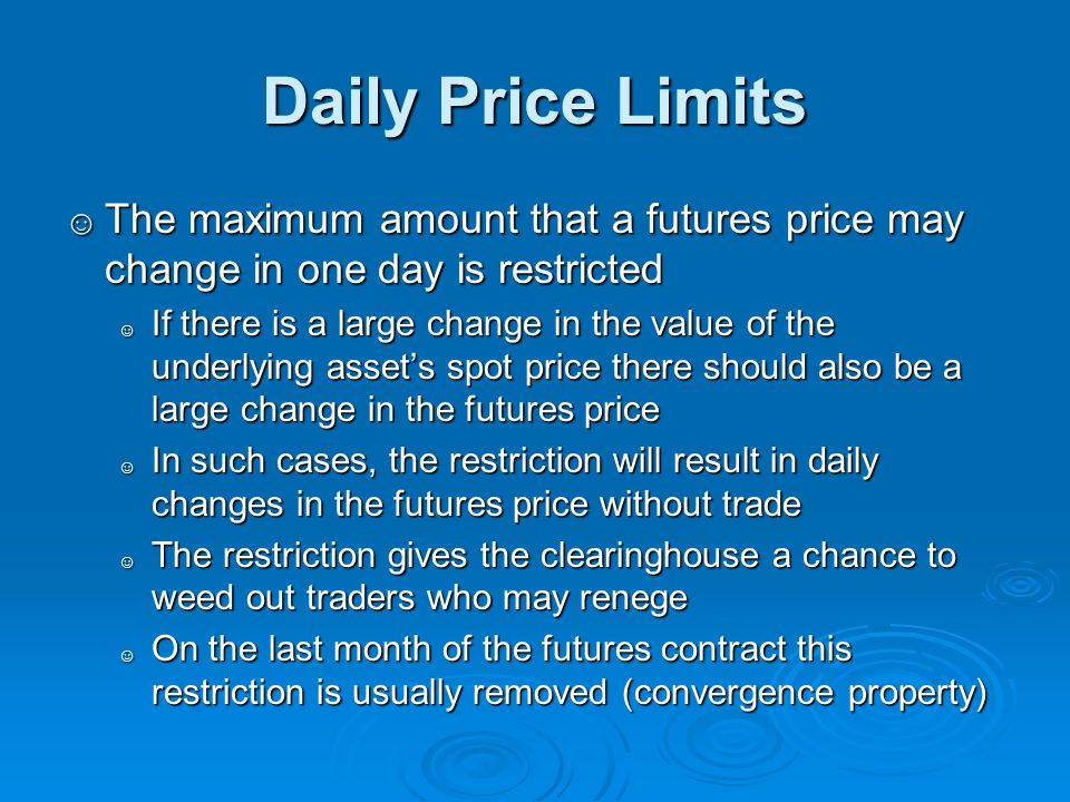 Daily Price Limits The maximum amount that a futures price may change in one day is restricted.