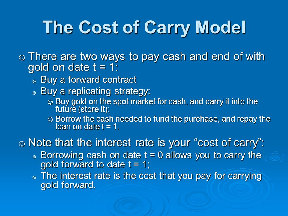 The Cost of Carry Model There are two ways to pay cash and end of with gold on date t = 1: Buy a forward contract.