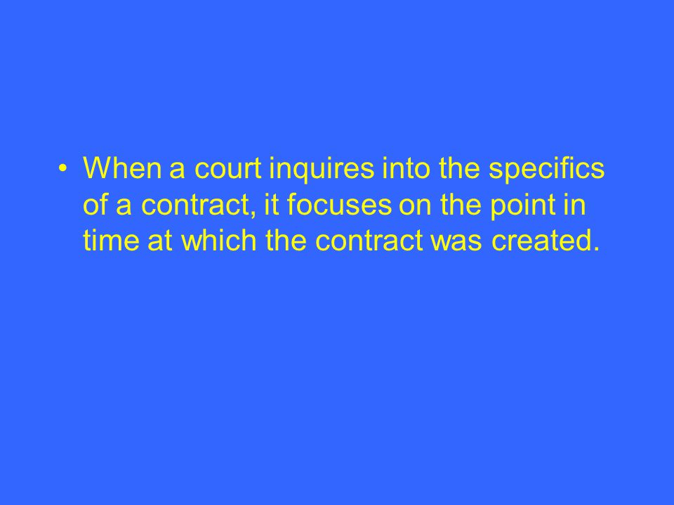 When a court inquires into the specifics of a contract, it focuses on the point in time at which the contract was created.