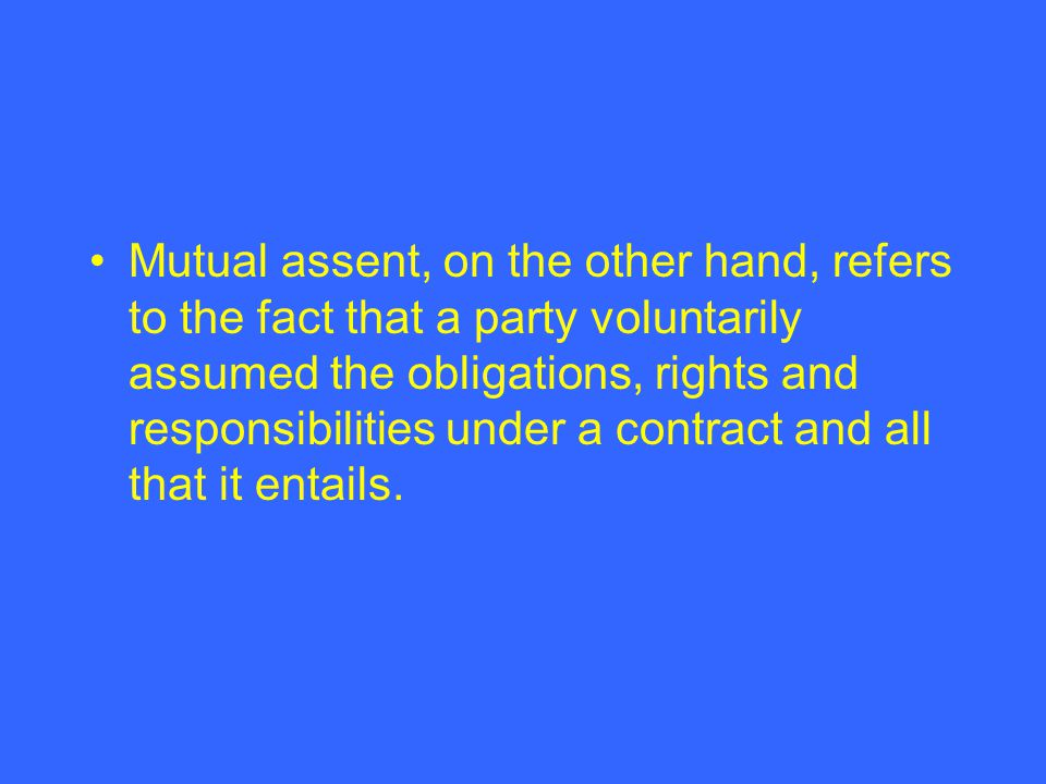 Mutual assent, on the other hand, refers to the fact that a party voluntarily assumed the obligations, rights and responsibilities under a contract and all that it entails.