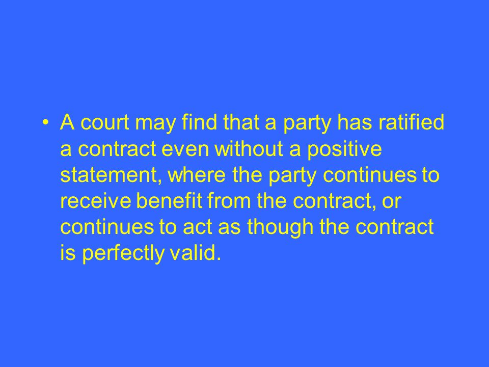 A court may find that a party has ratified a contract even without a positive statement, where the party continues to receive benefit from the contract, or continues to act as though the contract is perfectly valid.