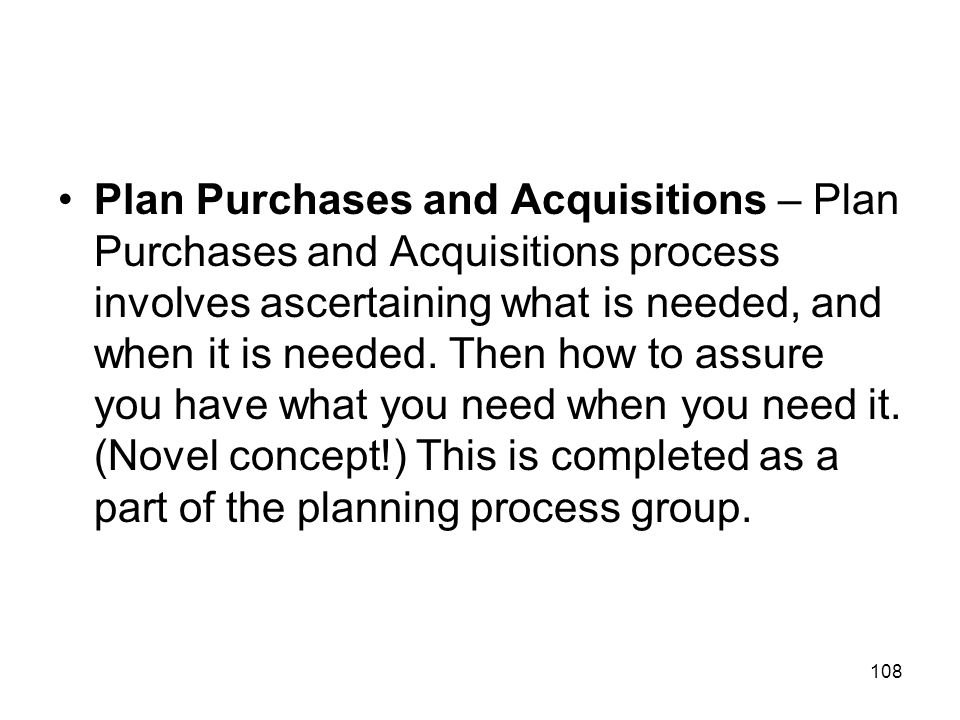 Plan Purchases and Acquisitions – Plan Purchases and Acquisitions process involves ascertaining what is needed, and when it is needed.