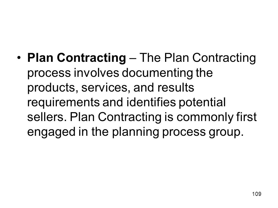 Plan Contracting – The Plan Contracting process involves documenting the products, services, and results requirements and identifies potential sellers.