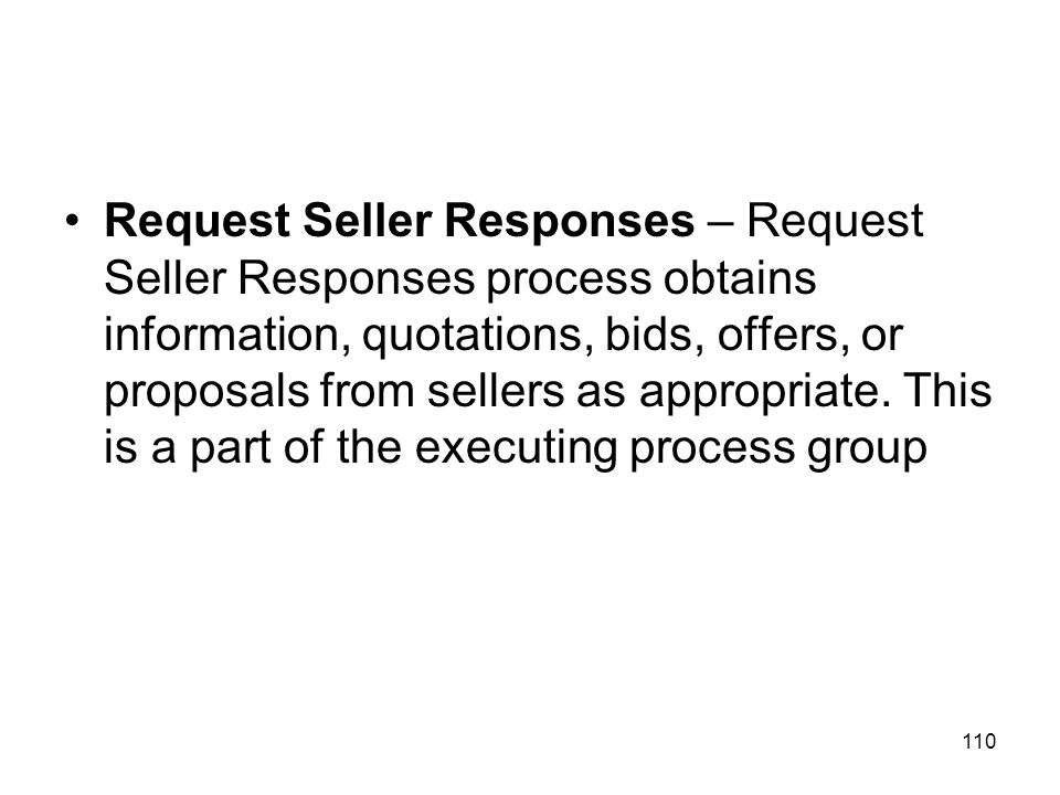 Request Seller Responses – Request Seller Responses process obtains information, quotations, bids, offers, or proposals from sellers as appropriate.