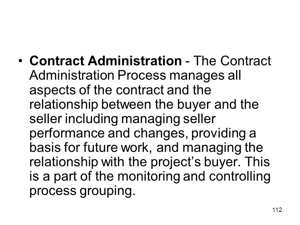 Contract Administration - The Contract Administration Process manages all aspects of the contract and the relationship between the buyer and the seller including managing seller performance and changes, providing a basis for future work, and managing the relationship with the project's buyer.