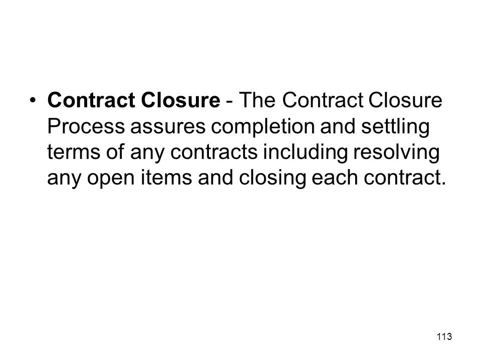 Contract Closure - The Contract Closure Process assures completion and settling terms of any contracts including resolving any open items and closing each contract.