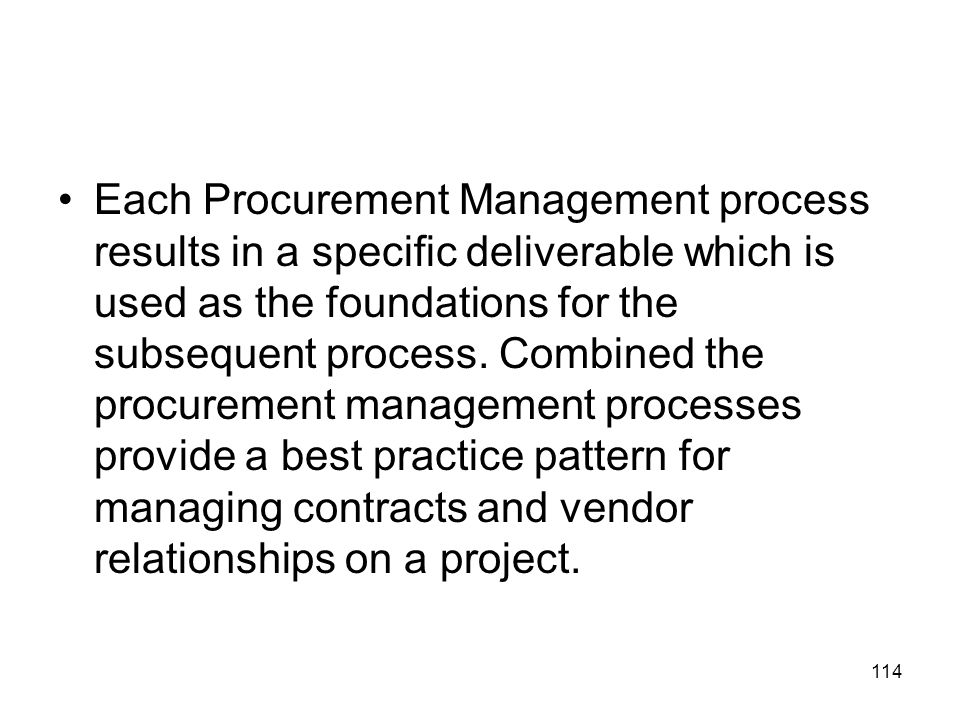 Each Procurement Management process results in a specific deliverable which is used as the foundations for the subsequent process.