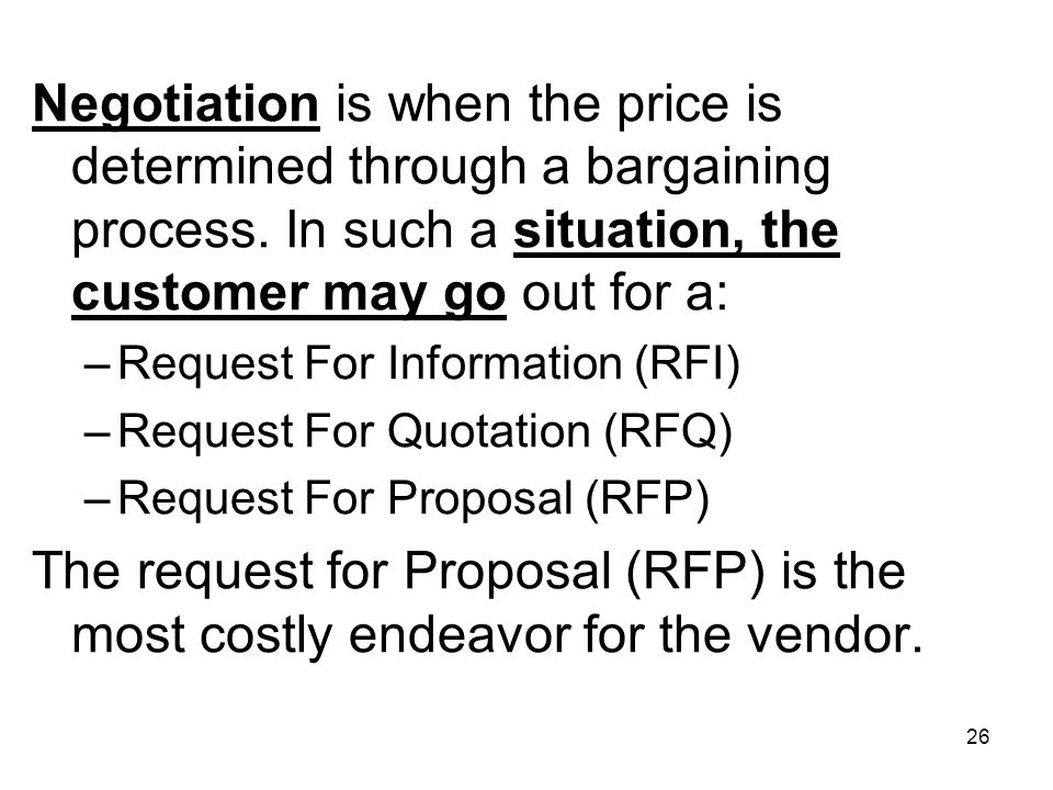 Negotiation is when the price is determined through a bargaining process. In such a situation, the customer may go out for a: