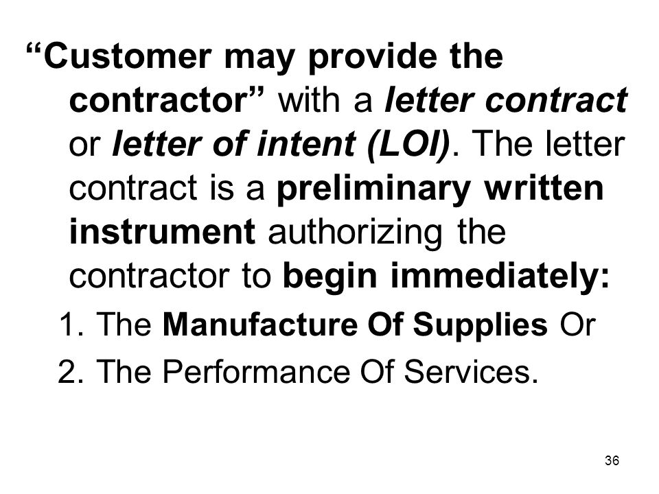 Customer may provide the contractor with a letter contract or letter of intent (LOI). The letter contract is a preliminary written instrument authorizing the contractor to begin immediately: