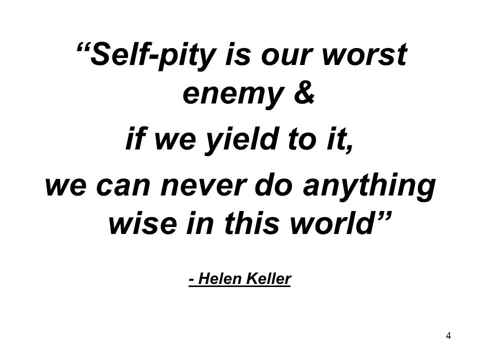 Self-pity is our worst enemy & if we yield to it,