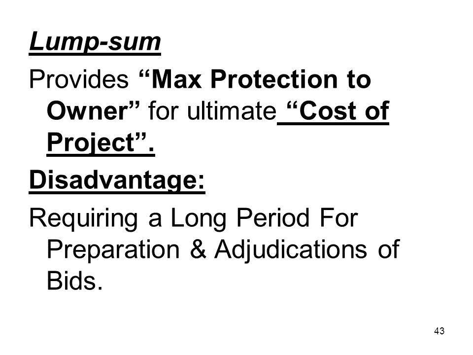 Lump-sum Provides Max Protection to Owner for ultimate Cost of Project . Disadvantage: