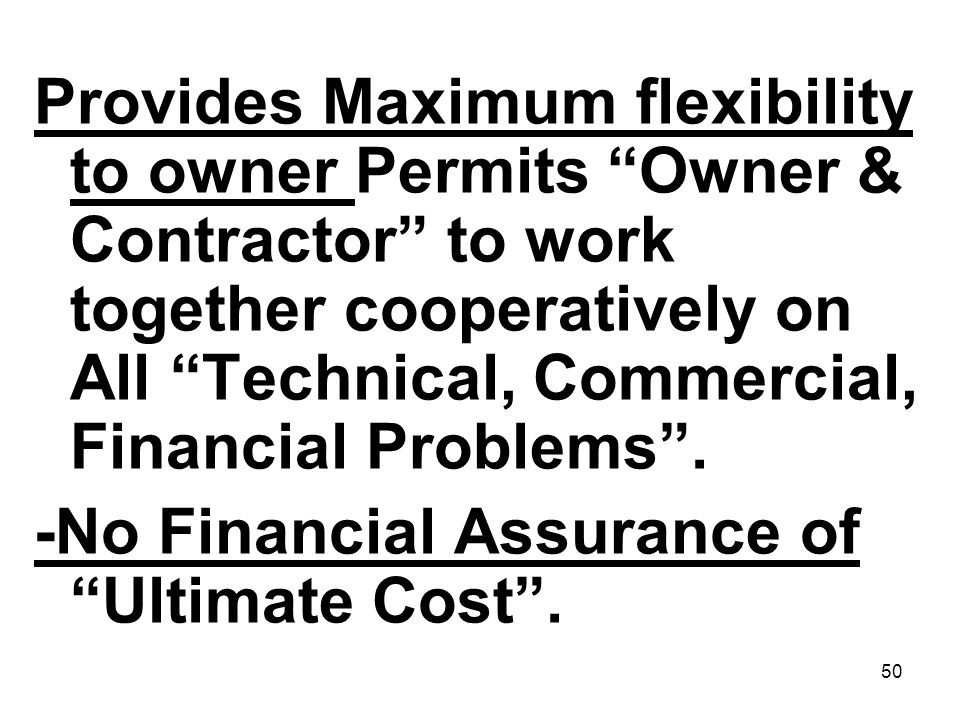 Provides Maximum flexibility to owner Permits Owner & Contractor to work together cooperatively on All Technical, Commercial, Financial Problems .
