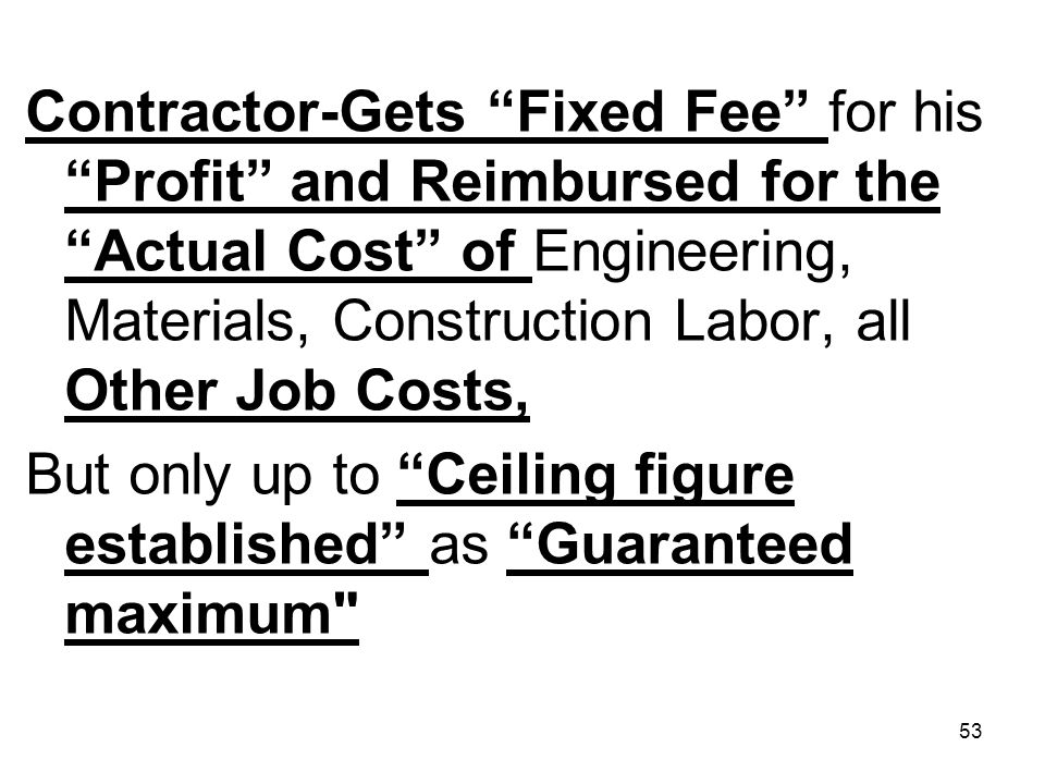 Contractor-Gets Fixed Fee for his Profit and Reimbursed for the Actual Cost of Engineering, Materials, Construction Labor, all Other Job Costs,