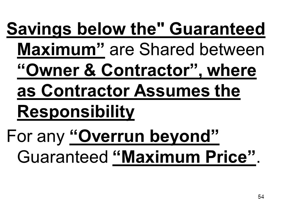 Savings below the Guaranteed Maximum are Shared between Owner & Contractor , where as Contractor Assumes the Responsibility