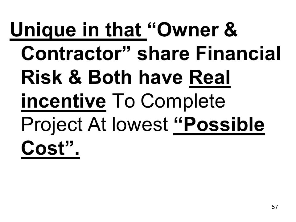 Unique in that Owner & Contractor share Financial Risk & Both have Real incentive To Complete Project At lowest Possible Cost .