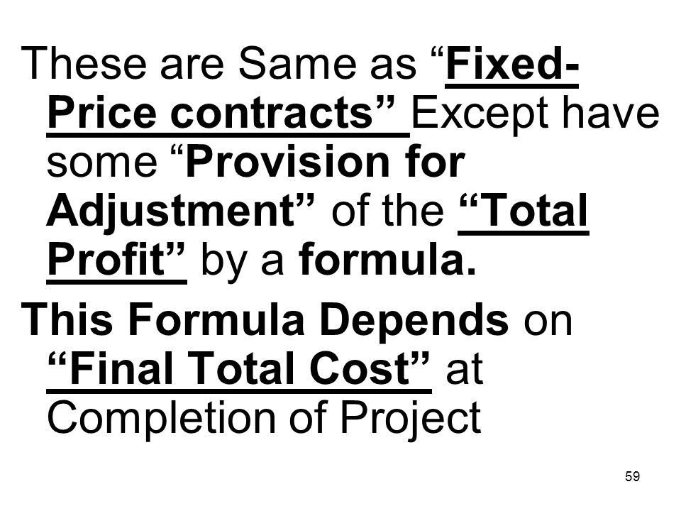 These are Same as Fixed-Price contracts Except have some Provision for Adjustment of the Total Profit by a formula.