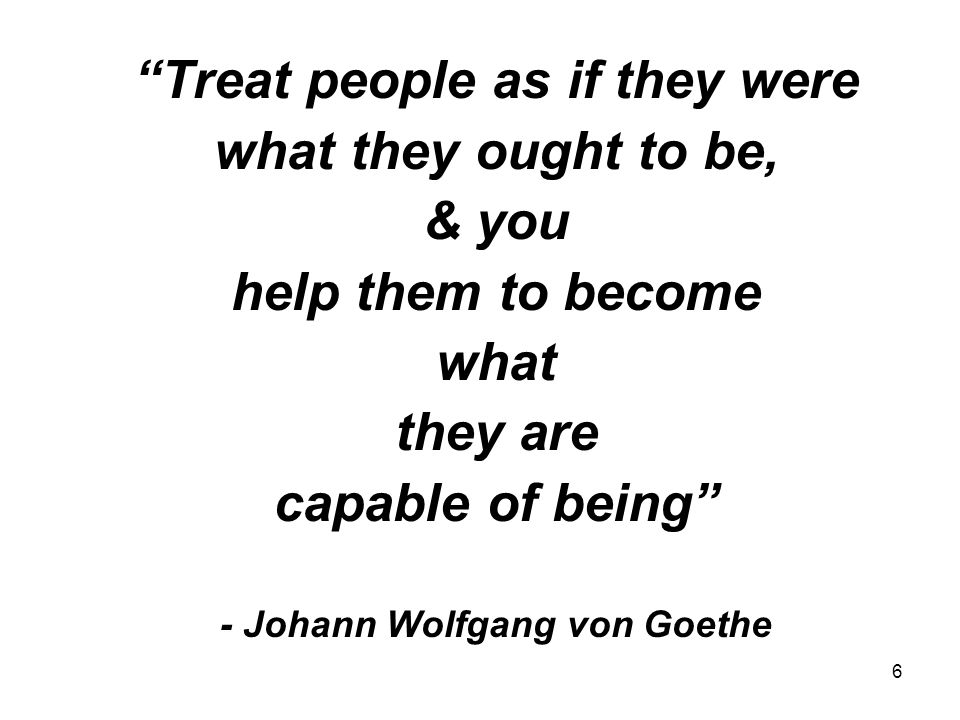 Treat people as if they were - Johann Wolfgang von Goethe