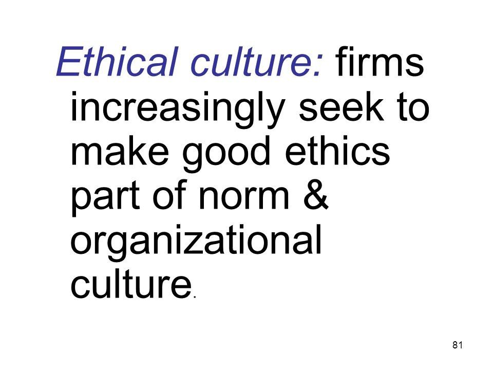 Ethical culture: firms increasingly seek to make good ethics part of norm & organizational culture.