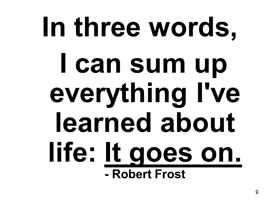 In three words, I can sum up everything I ve learned about life: It goes on. - Robert Frost