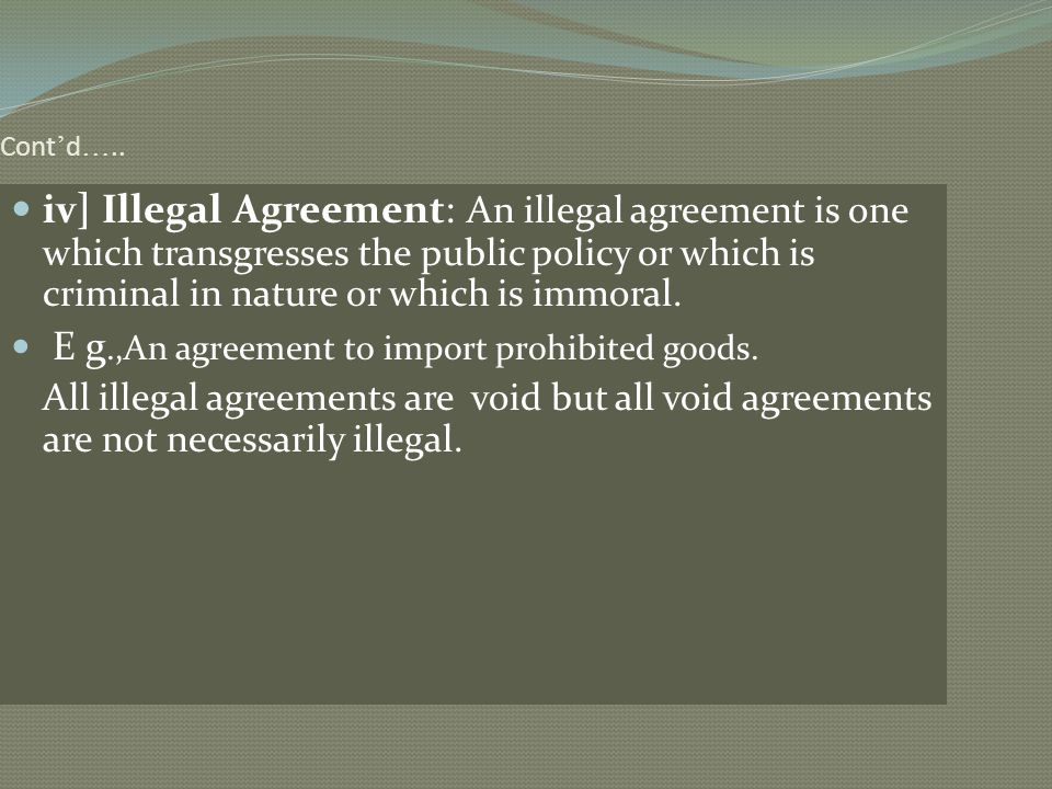 Cont'd….. iv] Illegal Agreement: An illegal agreement is one which transgresses the public policy or which is criminal in nature or which is immoral.