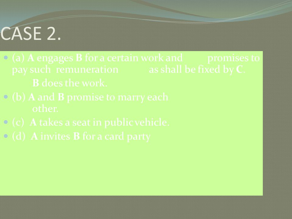 CASE 2. (a) A engages B for a certain work and promises to pay such remuneration as shall be fixed by C.