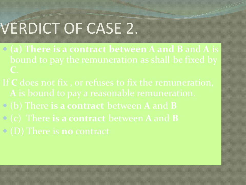 VERDICT OF CASE 2. (a) There is a contract between A and B and A is bound to pay the remuneration as shall be fixed by C.
