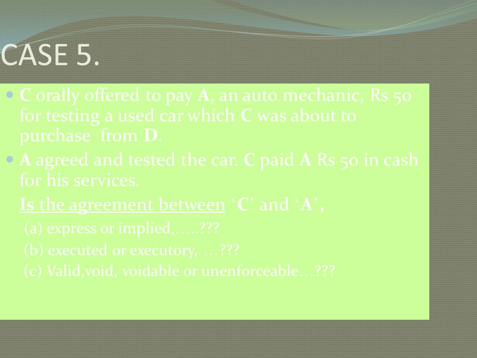 CASE 5. C orally offered to pay A, an auto mechanic, Rs 50 for testing a used car which C was about to purchase from D.