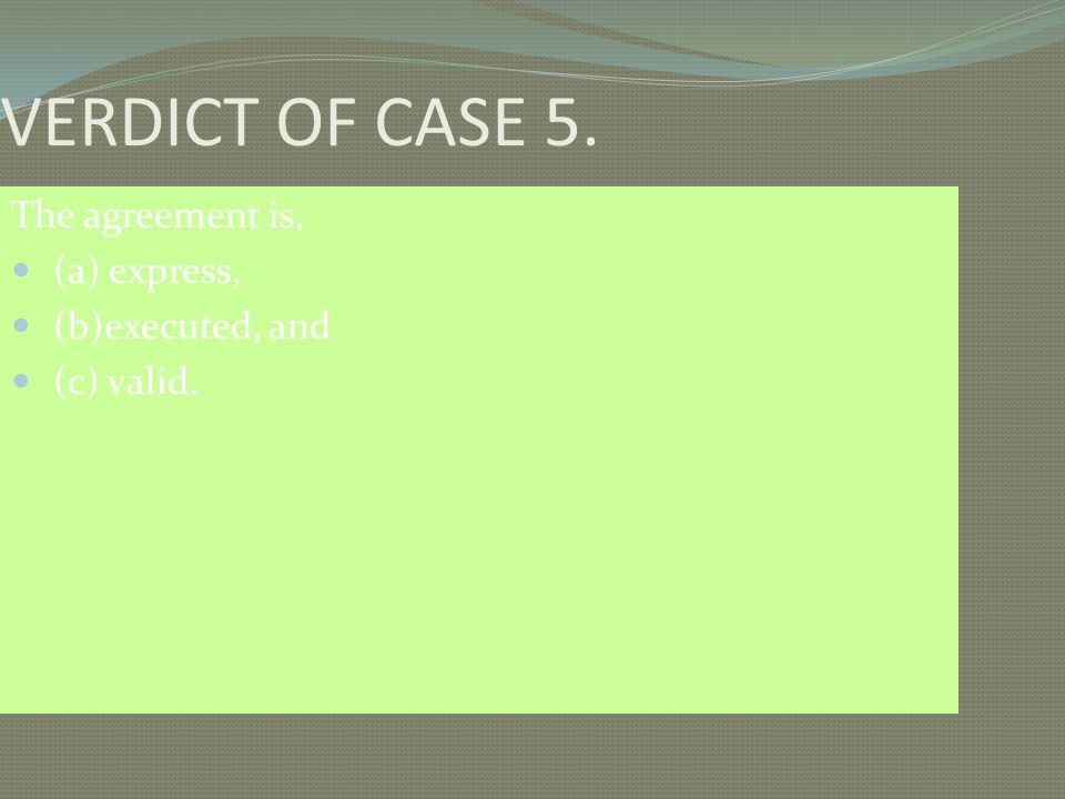 VERDICT OF CASE 5. The agreement is, (a) express, (b)executed, and