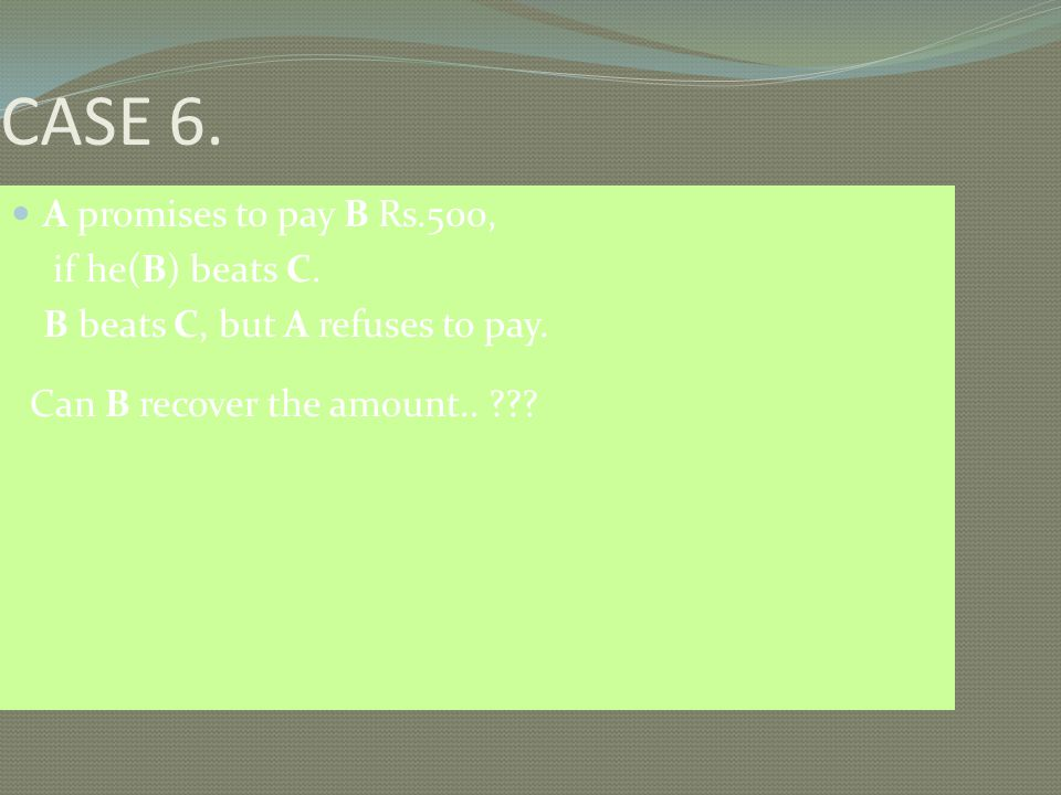 CASE 6. A promises to pay B Rs.500, if he(B) beats C.