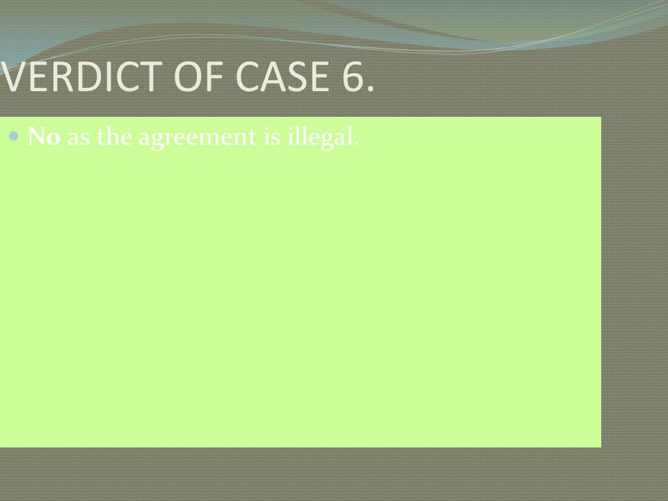 VERDICT OF CASE 6. No as the agreement is illegal.