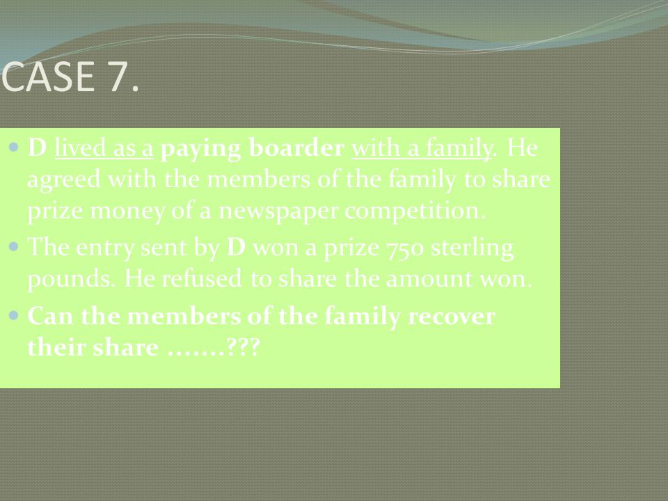 CASE 7. D lived as a paying boarder with a family. He agreed with the members of the family to share prize money of a newspaper competition.