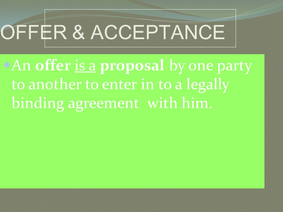 OFFER & ACCEPTANCE An offer is a proposal by one party to another to enter in to a legally binding agreement with him.