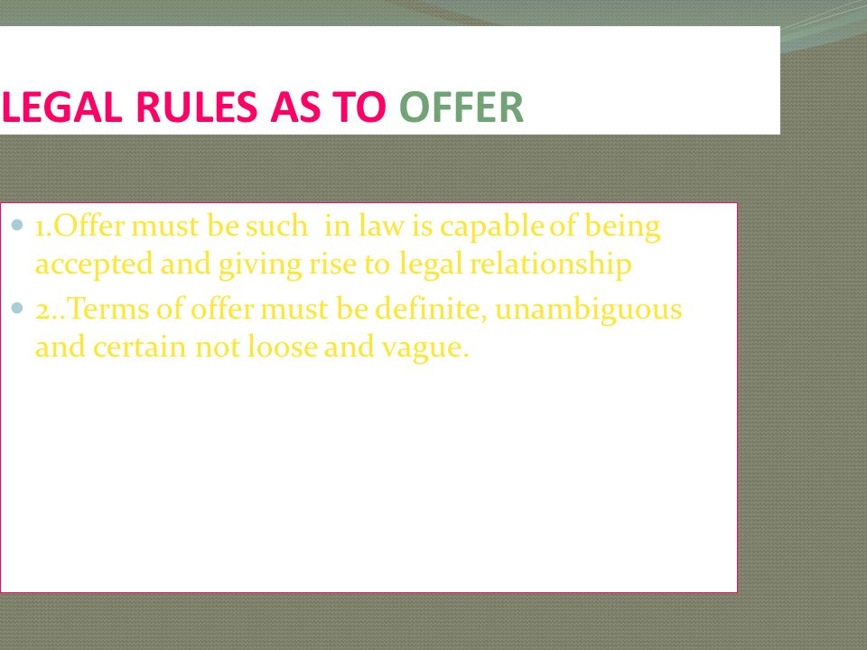 LEGAL RULES AS TO OFFER 1.Offer must be such in law is capable of being accepted and giving rise to legal relationship.