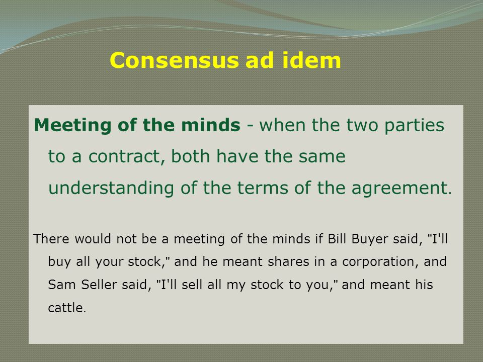 Consensus ad idem Meeting of the minds - when the two parties to a contract, both have the same understanding of the terms of the agreement.
